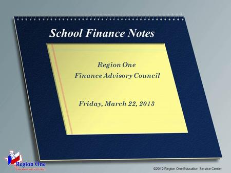 School Finance Notes Region One Finance Advisory Council Friday, March 22, 2013 ©2012 Region One Education Service Center.