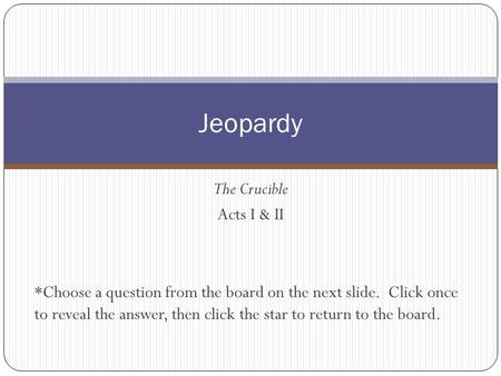 The Crucible Acts I & II *Choose a question from the board on the next slide. Click once to reveal the answer, then click the star to return to the board.