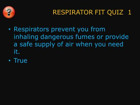 RESPIRATOR FIT QUIZ 1 Respirators prevent you from inhaling dangerous fumes or provide a safe supply of air when you need it. True.