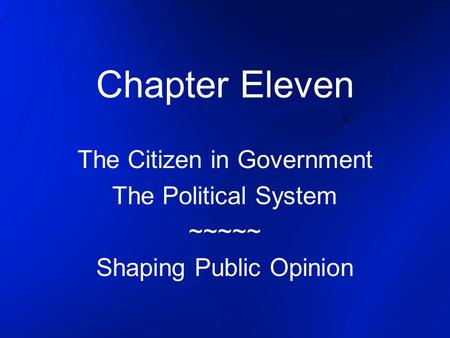 Chapter Eleven The Citizen in Government The Political System ~~~~~ Shaping Public Opinion.
