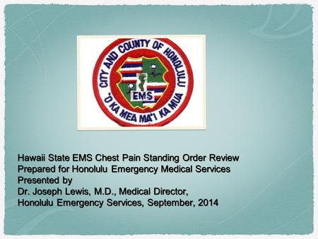 Hawaii State EMS Chest Pain Standing Order Review Prepared for Honolulu Emergency Medical Services Presented by Dr. Joseph Lewis, M.D., Medical Director,
