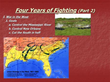 Four Years of Fighting (Part 2) I. War in the West 1. Goals 1. Goals a. Control the Mississippi River a. Control the Mississippi River b. Control New Orleans.