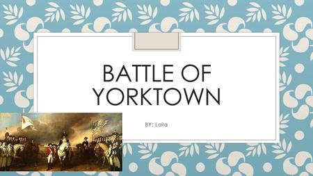 BATTLE OF YORKTOWN BY: Laila. Battle of Yorktown General Cornwallis, the British general, set up camp in Yorktown, Virginia. He chose this to be his base.