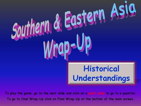 Historical Understandings To play the game, go to the next slide and click on a point value to go to a question. To go to final Wrap-Up click on Final.