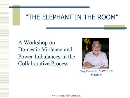 "Www.yoursocialworker.com ""THE ELEPHANT IN THE ROOM"" A Workshop on Domestic Violence and Power Imbalances in the Collaborative Process Gary Direnfeld, MSW,"