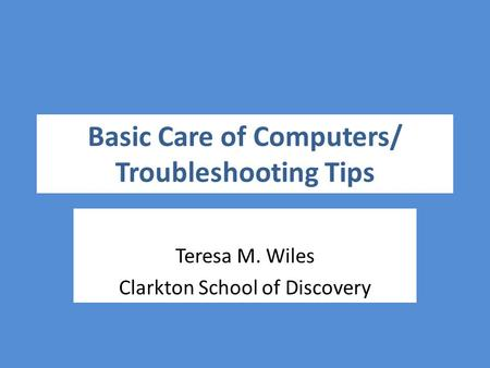 Basic Care of Computers/ Troubleshooting Tips Teresa M. Wiles Clarkton School of Discovery.