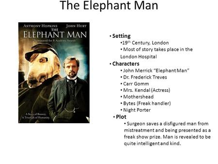 "The Elephant Man Setting 19 th Century, London Most of story takes place in the London Hospital Characters John Merrick ""Elephant Man"" Dr. Frederick Treves."