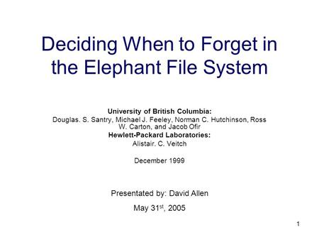 1 Deciding When to Forget in the Elephant File System University of British Columbia: Douglas. S. Santry, Michael J. Feeley, Norman C. Hutchinson, Ross.