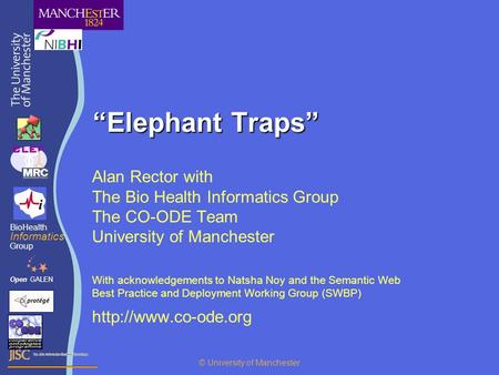 """Elephant Traps"" Alan Rector with The Bio Health Informatics Group The CO-ODE Team University of Manchester With acknowledgements to Natsha Noy and the."