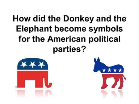 The Democratic Donkey The now-famous Democratic donkey was first associated with Democrat Andrew Jackson's 1828 presidential campaign. His opponents called.
