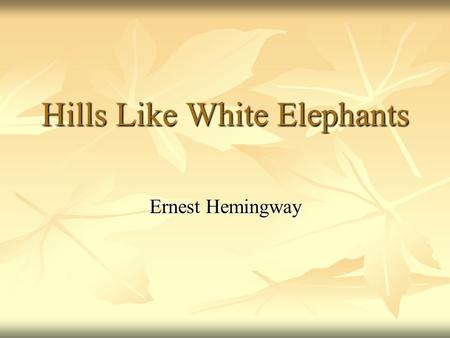 an analysis of symbols used in hills like white elephants by ernest hemingway Hills like white elephants by ernest hemingway 1 the biographyof ernesthemingway 2 - born in oak park, illinois, on july 21, 1899- both his mother and father were active members of the firstcon.