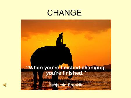 "CHANGE ""When you're finished changing, you're finished."" Benjamin Franklin."
