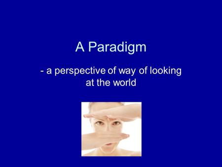 A Paradigm - a perspective of way of looking at the world.