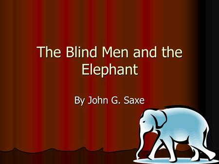 The Blind Men and the Elephant By John G. Saxe. It was six men of Indostan To learning much inclined, Who went to see the Elephant (Though all of them.