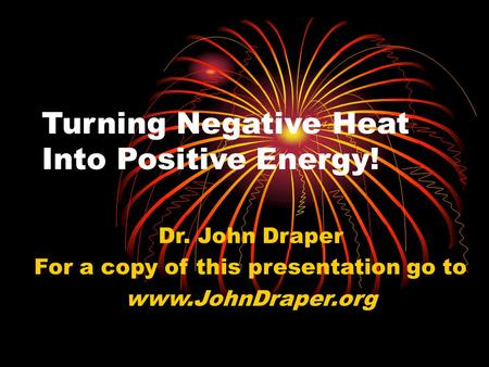 Turning Negative Heat Into Positive Energy! Dr. John Draper For a copy of this presentation go to www.JohnDraper.org.