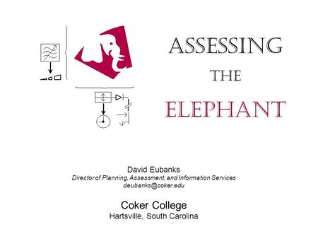 David Eubanks Director of Planning, Assessment, and Information Services Coker College Hartsville, South Carolina Assessing The Elephant.