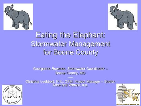Eating the Elephant: Stormwater Management for Boone County Georganne Bowman, Stormwater Coordinator – Boone County, MO ----- Christina Luebbert, P.E.,