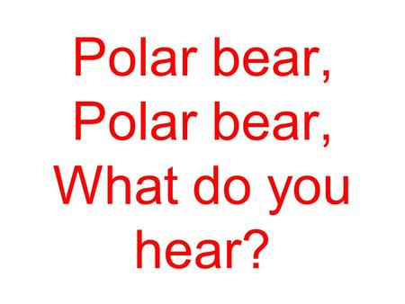 Polar bear, Polar bear, What do you hear? I hear a lion roaring in my ear.