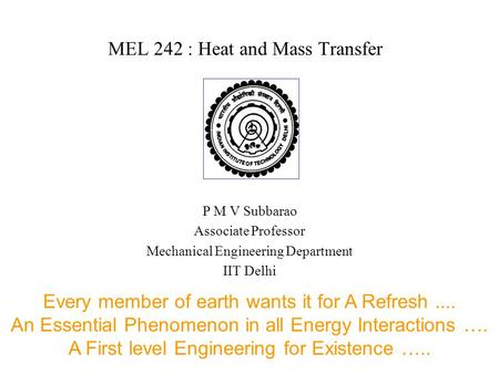 MEL 242 : Heat and Mass Transfer P M V Subbarao Associate Professor Mechanical Engineering Department IIT Delhi Every member of earth wants it for A Refresh....