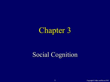 Copyright © Allyn and Bacon 2005 1 Chapter 3 Social Cognition.