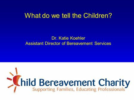 What do we tell the Children? Dr. Katie Koehler Assistant Director of Bereavement Services Formerly known as The Child Bereavement Trust.