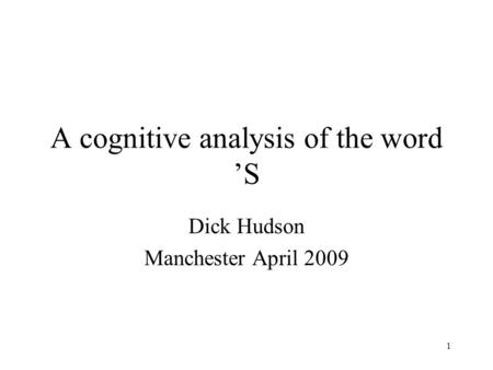1 A cognitive analysis of the word 'S Dick Hudson Manchester April 2009.