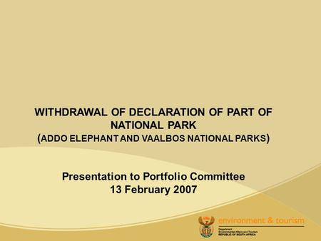 WITHDRAWAL OF DECLARATION OF PART OF NATIONAL PARK ( ADDO ELEPHANT AND VAALBOS NATIONAL PARKS ) Presentation to Portfolio Committee 13 February 2007.