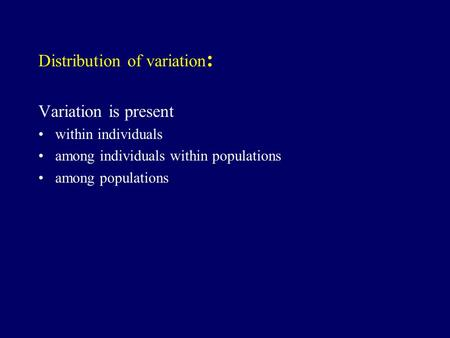 Distribution of variation : Variation is present within individuals among individuals within populations among populations.