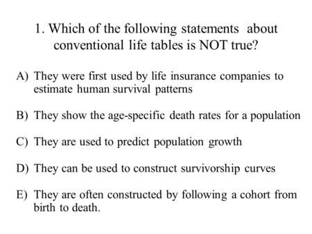 1. Which of the following statements about conventional life tables is NOT true? They were first used by life insurance companies to estimate human survival.