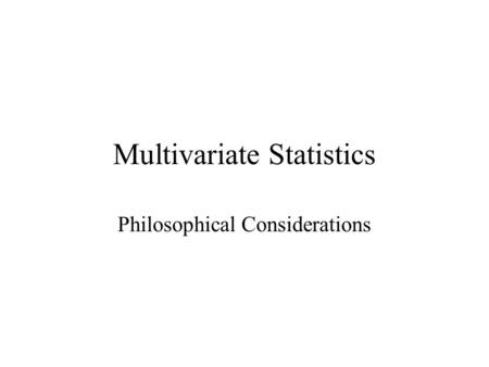 Multivariate Statistics Philosophical Considerations.