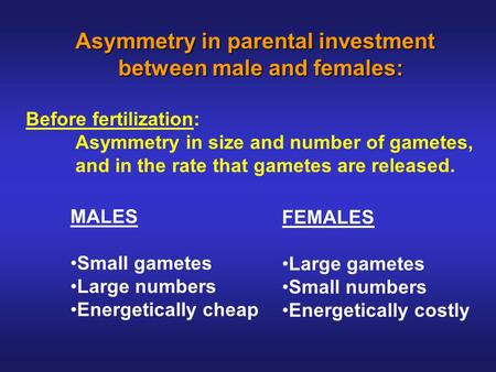 Asymmetry in parental investment between male and females: between male and females: Before fertilization: Asymmetry in size and number of gametes, and.