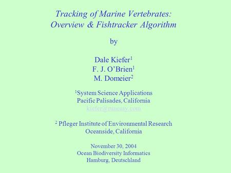 Tracking of Marine Vertebrates: Overview & Fishtracker Algorithm by Dale Kiefer 1 F. J. O'Brien 1 M. Domeier 2 1 System Science Applications Pacific Palisades,
