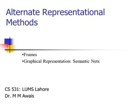 Alternate Representational Methods CS 531: LUMS Lahore Dr. M M Awais Frames Graphical Representation: Semantic Nets.