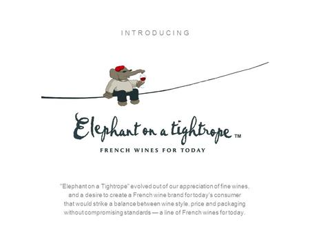 I N T R O D U C I N G Elephant on a Tightrope evolved out of our appreciation of fine wines, and a desire to create a French wine brand for today's.