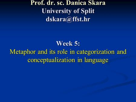 Prof. dr. sc. Danica Škara University of Split Week 5: Metaphor and its role in categorization and conceptualization in language.