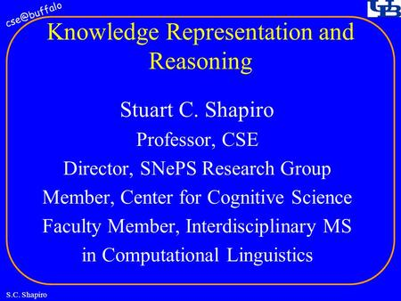 S.C. Shapiro Knowledge Representation and Reasoning Stuart C. Shapiro Professor, CSE Director, SNePS Research Group Member, Center for Cognitive.