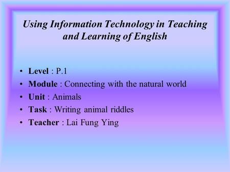 Using Information Technology in Teaching and Learning of English Level : P.1 Module : Connecting with the natural world Unit : Animals Task : Writing.