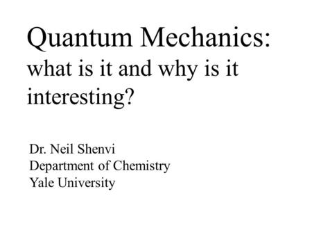 Quantum Mechanics: what is it and why is it interesting? Dr. Neil Shenvi Department <strong>of</strong> Chemistry Yale University.