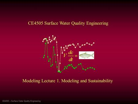 Modeling Lecture 1. Modeling and Sustainability CE4505 Surface Water Quality Engineering CE4505 – Surface Water Quality Engineering.