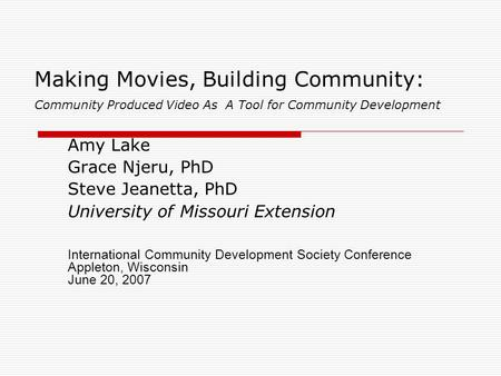 Making Movies, Building Community: Community Produced Video As A Tool for Community Development Amy Lake Grace Njeru, PhD Steve Jeanetta, PhD University.