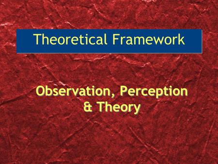 Observation, Perception & Theory Theoretical Framework.