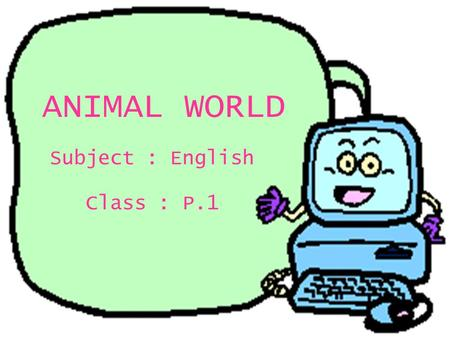 ANIMAL WORLD Class : P.1 Subject : English P.1 English Topic: Animal World Production date : 30th May, 2000.