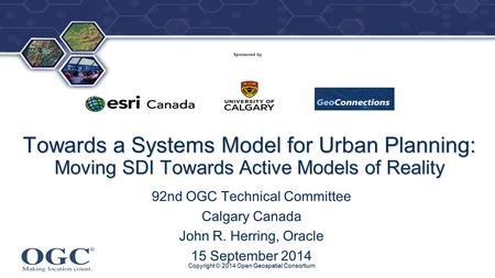 ® Sponsored by Towards a Systems Model for Urban Planning: Moving SDI Towards Active Models of Reality 92nd OGC Technical Committee Calgary Canada John.