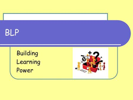 BLP Building Learning Power. The Four Rs Resourcefulness Reflectiveness Resilience Reciprocity.