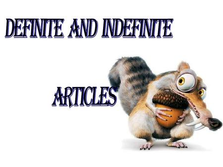 We have two kind of articles: Indefinitea an Definite the.