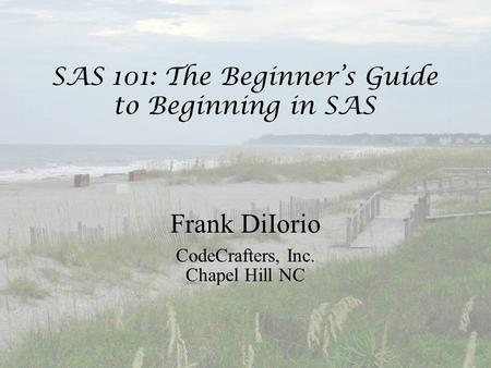 SAS 101: The Beginner's Guide to Beginning in SAS Frank DiIorio CodeCrafters, Inc. Chapel Hill NC.