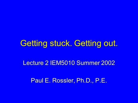 Getting stuck. Getting out. Lecture 2 IEM5010 Summer 2002 Paul E. Rossler, Ph.D., P.E.