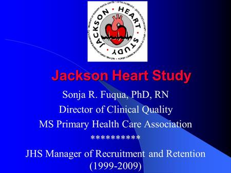 Jackson Heart Study Sonja R. Fuqua, PhD, RN Director of Clinical Quality MS Primary Health Care Association ********** JHS Manager of Recruitment and.