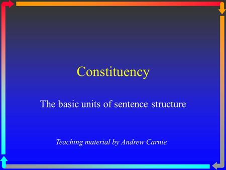 Constituency The basic units of sentence structure Teaching material by Andrew Carnie.