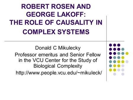 ROBERT ROSEN AND GEORGE LAKOFF: THE ROLE OF CAUSALITY IN COMPLEX SYSTEMS Donald C Mikulecky Professor emeritus and Senior Fellow in the VCU Center for.